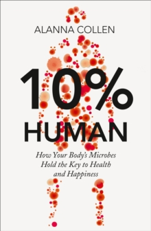 10% Human : How Your Body's Microbes Hold the Key to Health and Happiness, Hardback Book