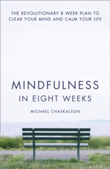 Mindfulness in Eight Weeks : The revolutionary 8 week plan to clear your mind and calm your life, Paperback Book