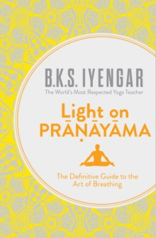Light on Pranayama : The Definitive Guide to the Art of Breathing, Paperback Book