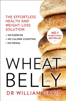 Wheat Belly : The Effortless Health and Weight-Loss Solution - No Exercise, No Calorie Counting, No Denial, Paperback Book