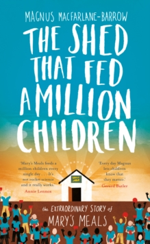 The Shed That Fed a Million Children : The Extraordinary Story of Mary's Meals, Hardback Book
