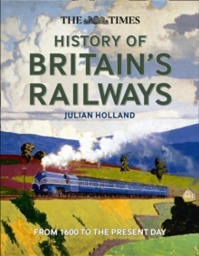 The Times History of Britain's Railways : From 1600 to the Present Day, Hardback Book