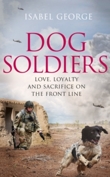 Dog Soldiers : Love, Loyalty and Sacrifice on the Front Line, Hardback Book
