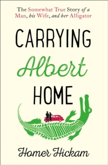 Carrying Albert Home : The Somewhat True Story of a Man, His Wife and Her Alligator, Paperback Book