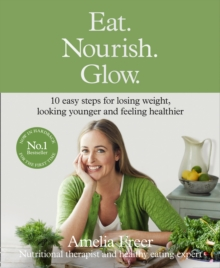 Eat. Nourish. Glow. : 10 Easy Steps for Losing Weight, Looking Younger & Feeling Healthier, Hardback Book