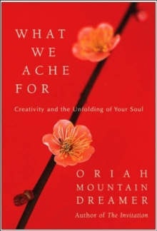 What We Ache For : Creativity and the Unfolding of Your Soul, Hardback Book