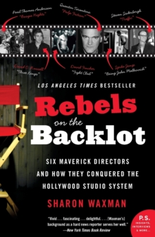 Rebels on the Backlot : Six Maverick Directors and How They Conquered the Hollywood Studio System, Paperback Book
