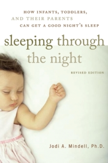 Sleeping Through the Night, Revised Edition : How Infants, Toddlers, and Their Parents Can Get a Good Night's Sleep, Paperback Book