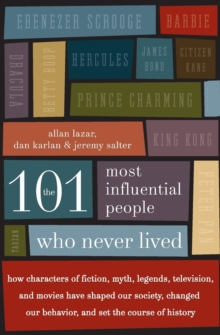 The 101 Most Influential People Who Never Lived : How Characters of Fiction, Myth, Legends, Television, and Movies Have Shaped Our Society, Changed Our Behavior, and Set the Course of History, Paperback Book