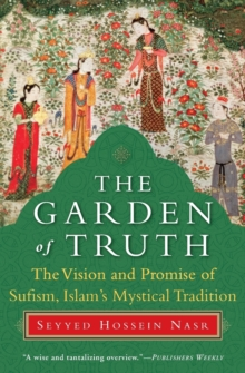The Garden of Truth : The Vision and Promise of Sufism, Islam's Mystical Tradition, Paperback Book