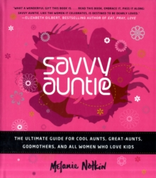 Savvy Auntie : The Ultimate Guide for Cool Aunts, Great-Aunts, Godmothers, and All Women Who Love Kids, Hardback Book