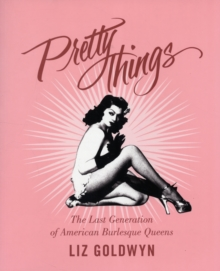 Pretty Things : The Last Generation of American Burlesque Queens, Paperback Book
