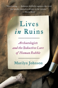 Lives in Ruins : Archaeologists and the Seductive Lure of Human Rubble, Paperback Book