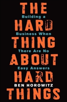 The Hard Thing About Hard Things : Building a Business When There Are No Easy Answers, Hardback Book