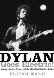 Dylan Goes Electric! : Newport, Seeger, Dylan, and the Night That Split the Sixties, Hardback Book