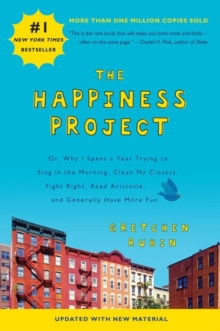 The Happiness Project : Or, Why I Spent a Year Trying to Sing in the Morning, Clean My Closets, Fight Right, Read Aristotle, and Generally Have More Fun, Paperback Book