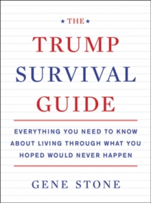 The Trump Survival Guide : Everything You Need to Know About Living Through What You Hoped Would Never Happen, Paperback Book