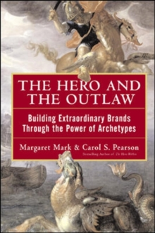 The Hero and the Outlaw : Building Extraordinary Brands Through the Power of Archetypes, Hardback Book