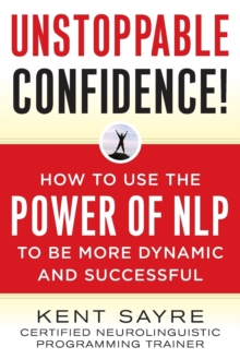Unstoppable Confidence : How to Use the Power of NLP to Be More Dynamic and Successful, Paperback Book