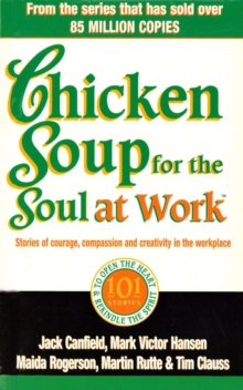 Chicken Soup for the Soul at Work : 101 Stories of Courage, Compassion and Creativity in the Workplace, Paperback Book