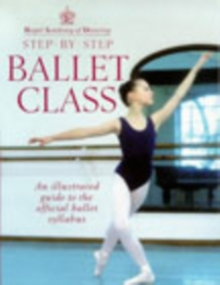 Step-by-step Ballet Class : Illustrated Guide to the Official Ballet Syllabus, Paperback Book