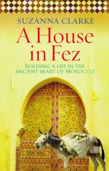 A House in Fez : Building a Life in the Ancient Heart of Morocco, Paperback Book