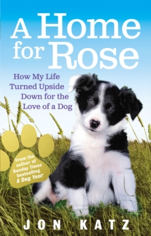 A Home for Rose : How My Life Turned Upside Down for the Love of a Dog, Paperback Book