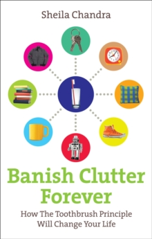 Banish Clutter Forever : How the Toothbrush Principle Will Change Your Life, Paperback Book