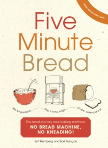 Five Minute Bread : The revolutionary new baking method: no bread machine, no kneading!, Hardback Book