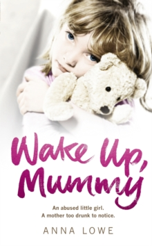 Wake Up, Mummy : The Heartbreaking True Story of an Abused Little Girl Whose Mother Was Too Drunk to Notice, Paperback Book