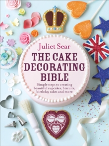 The Cake Decorating Bible : Simple Steps to Creating Beautiful Cupcakes, Biscuits, Birthday Cakes and More, Hardback Book