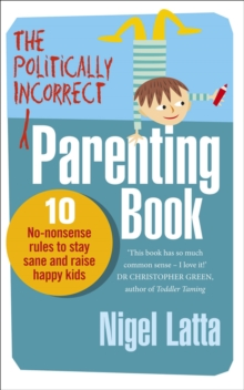 The Politically Incorrect Parenting Book : 10 No-Nonsense Rules to Stay Sane and Raise Happy Kids, Paperback Book