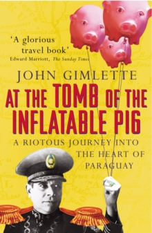 At the Tomb of the Inflatable Pig : Travels through Paraguay, Paperback Book