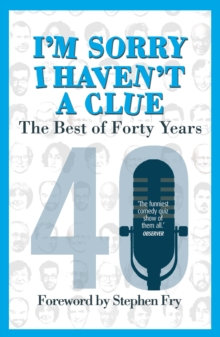 I'm Sorry I Haven't a Clue: The Best of Forty Years : Foreword by Stephen Fry, Paperback Book