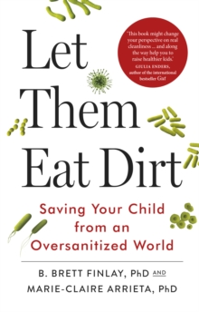 Let Them Eat Dirt : Saving Your Child from an Over-Sanitized World, Paperback Book