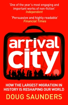 Arrival City : How the Largest Migration in History is Reshaping Our World, Paperback Book