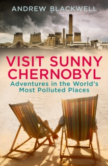Visit Sunny Chernobyl : Adventures in the World's Most Polluted Places, Paperback Book