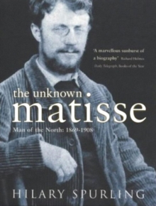 The Unknown Matisse : Man of the North: 1869-1908 v. 1, Paperback Book