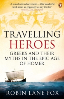 Travelling Heroes : Greeks and Their Myths in the Epic Age of Homer, Paperback Book