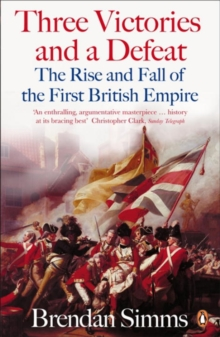Three Victories and a Defeat : The Rise and Fall of the First British Empire, 1714-1783, Paperback Book