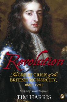 Revolution : The Great Crisis of the British Monarchy, 1685-1720, Paperback Book
