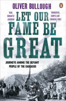 Let Our Fame be Great : Journeys Among the Defiant People of the Caucasus, Paperback Book