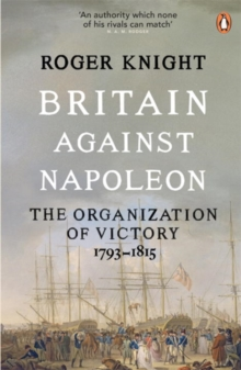 Britain Against Napoleon : The Organisation of Victory, 1793-1815, Paperback Book