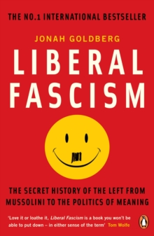 Liberal Fascism : The Secret History of the Left from Mussolini to the Politics of Meaning, Paperback Book