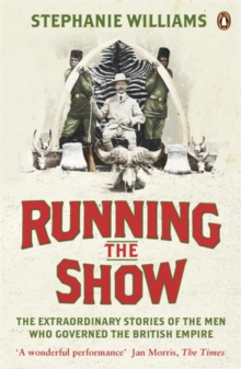 Running the Show : The Extraordinary Stories of the Men Who Governed the British Empire, Paperback Book