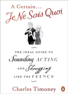 A Certain Je Ne Sais Quoi : The Ideal Guide to Sounding, Acting and Shrugging Like the French, Paperback Book