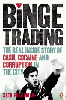 Binge Trading : The Real Inside Story of Cash, Cocaine and Corruption in the City, Paperback Book