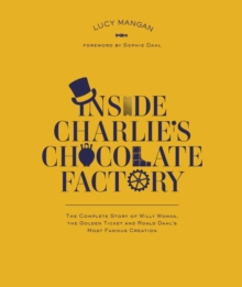 Inside Charlie's Chocolate Factory : The Complete Story of Willy Wonka, the Golden Ticket and Roald Dahl's Most Famous Creation, Paperback Book