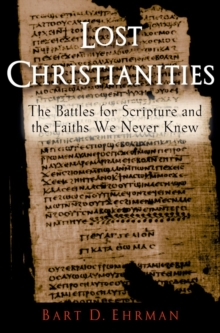Lost Christianities : The Battles for Scripture and the Faiths We Never Knew, Paperback Book