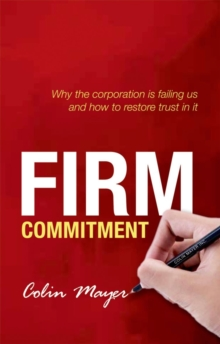 Firm Commitment : Why the corporation is failing us and how to restore trust in it, Paperback Book